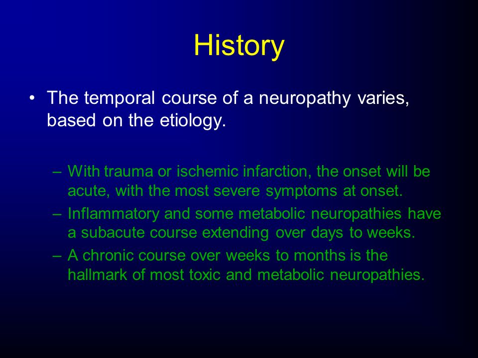 History The temporal course of a neuropathy varies, based on the etiology.