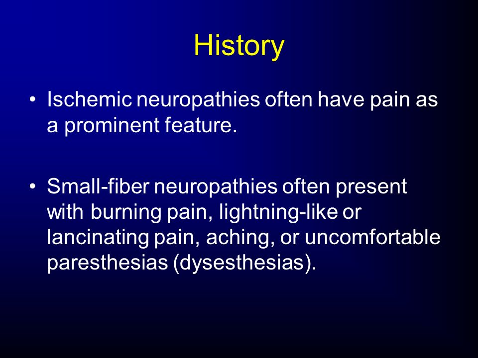 History Ischemic neuropathies often have pain as a prominent feature.
