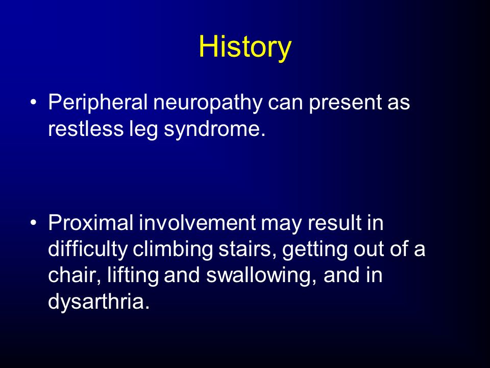 History Peripheral neuropathy can present as restless leg syndrome.
