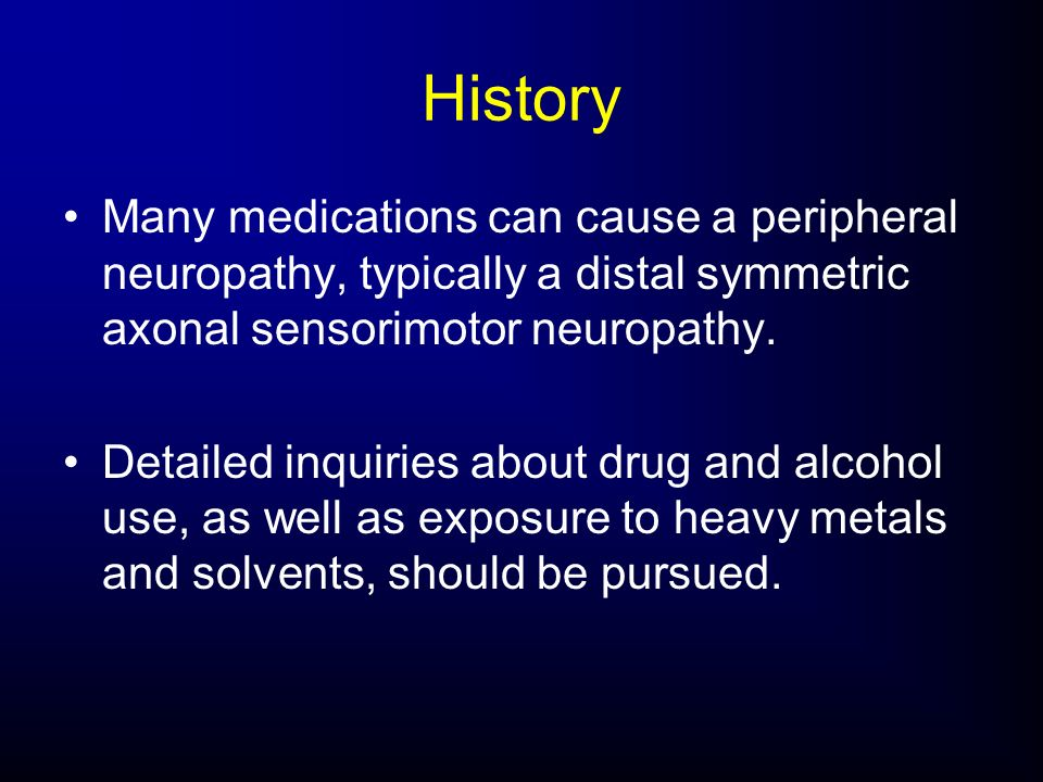 History Many medications can cause a peripheral neuropathy, typically a distal symmetric axonal sensorimotor neuropathy.