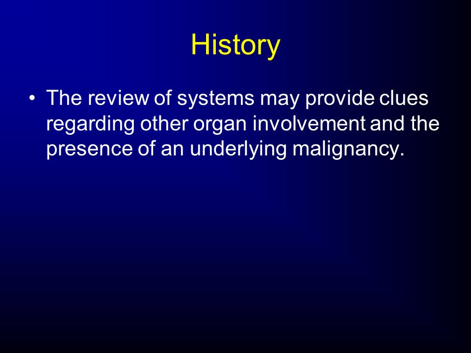 HistoryThe review of systems may provide clues regarding other organ involvement and the presence of an underlying malignancy.