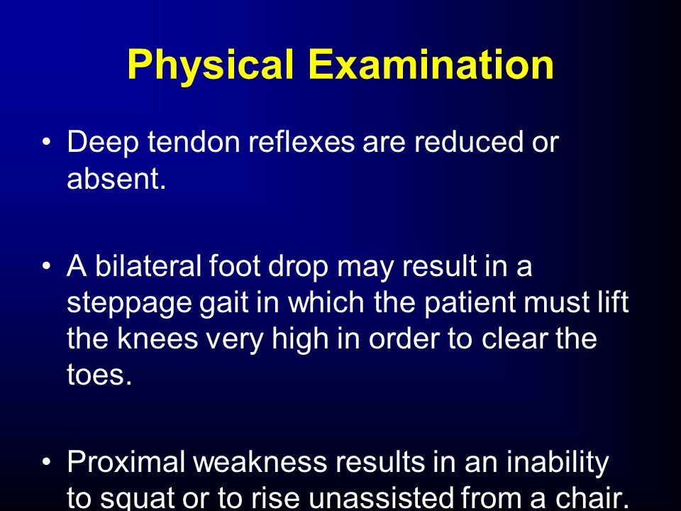 Physical Examination Deep tendon reflexes are reduced or absent.