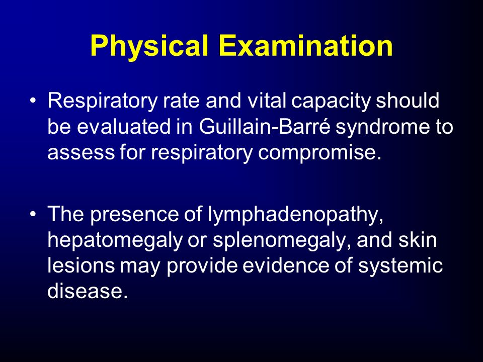 Physical ExaminationRespiratory rate and vital capacity should be evaluated in Guillain-Barré syndrome to assess for respiratory compromise.