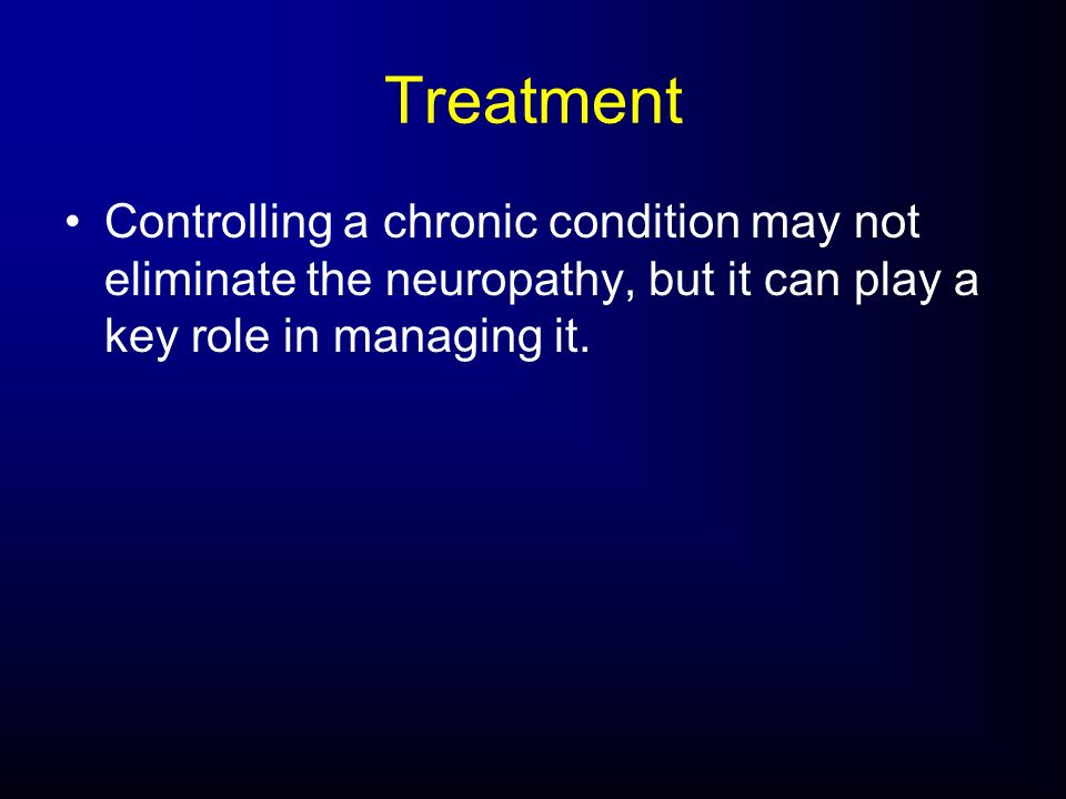 TreatmentControlling a chronic condition may not eliminate the neuropathy, but it can play a key role in managing it.