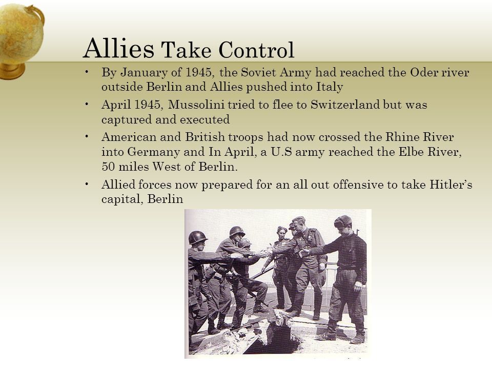 Allies Take Control By January of 1945, the Soviet Army had reached the Oder river outside Berlin and Allies pushed into Italy.