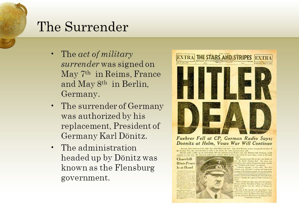 The Surrender The act of military surrender was signed on May 7th in Reims, France and May 8th in Berlin, Germany.