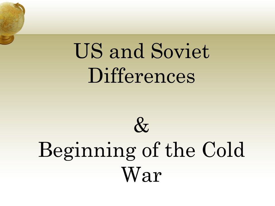 US and Soviet Differences & Beginning of the Cold War