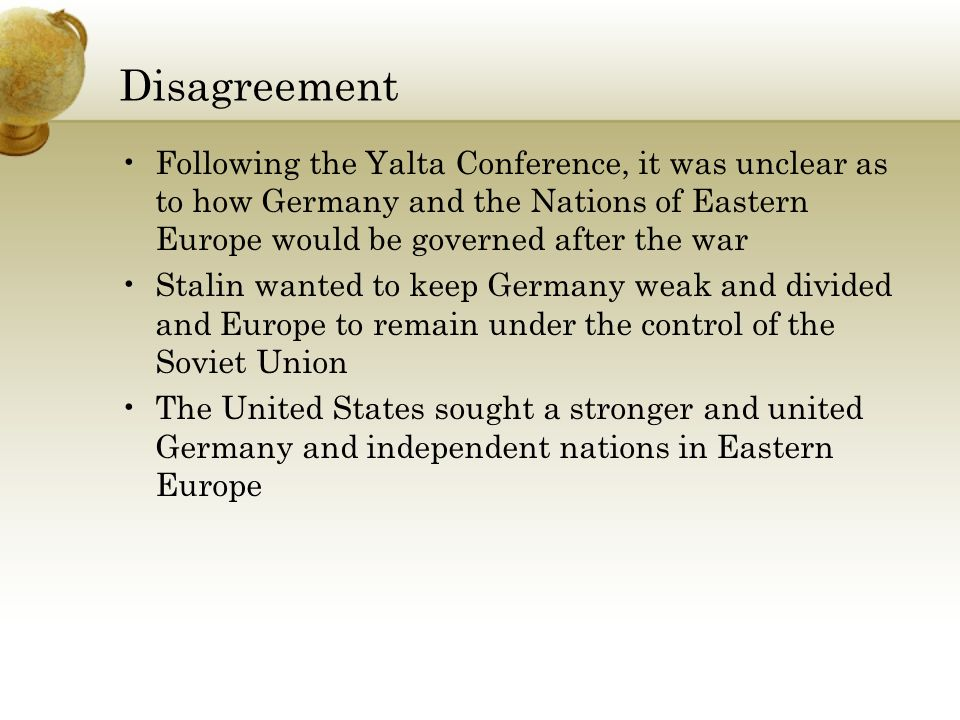 Disagreement Following the Yalta Conference, it was unclear as to how Germany and the Nations of Eastern Europe would be governed after the war.
