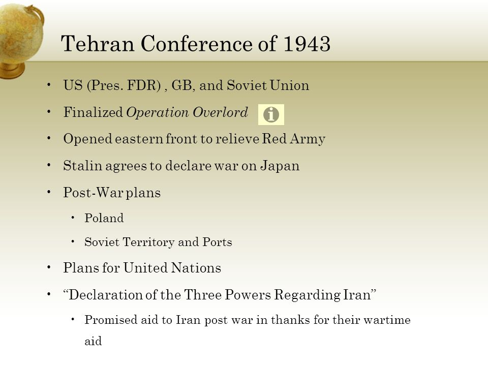 Tehran Conference of 1943 US (Pres. FDR) , GB, and Soviet Union. Finalized Operation Overlord. Opened eastern front to relieve Red Army.