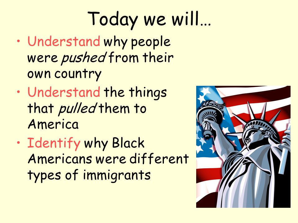 Today we will… Understand why people were pushed from their own country. Understand the things that pulled them to America.