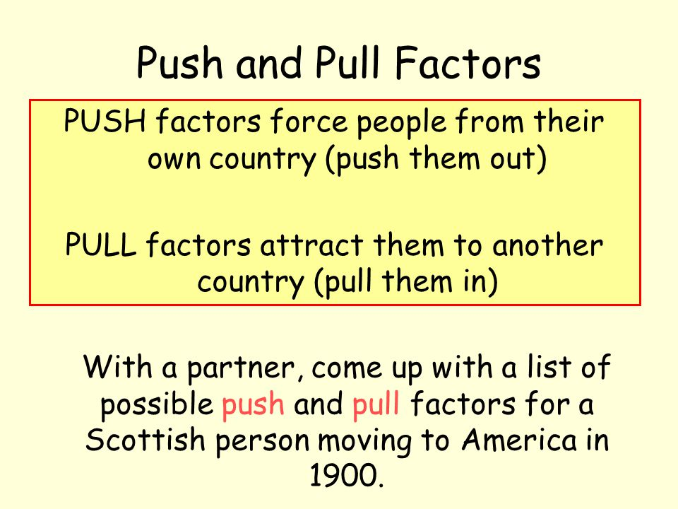 Push and Pull Factors PUSH factors force people from their own country (push them out) PULL factors attract them to another country (pull them in)