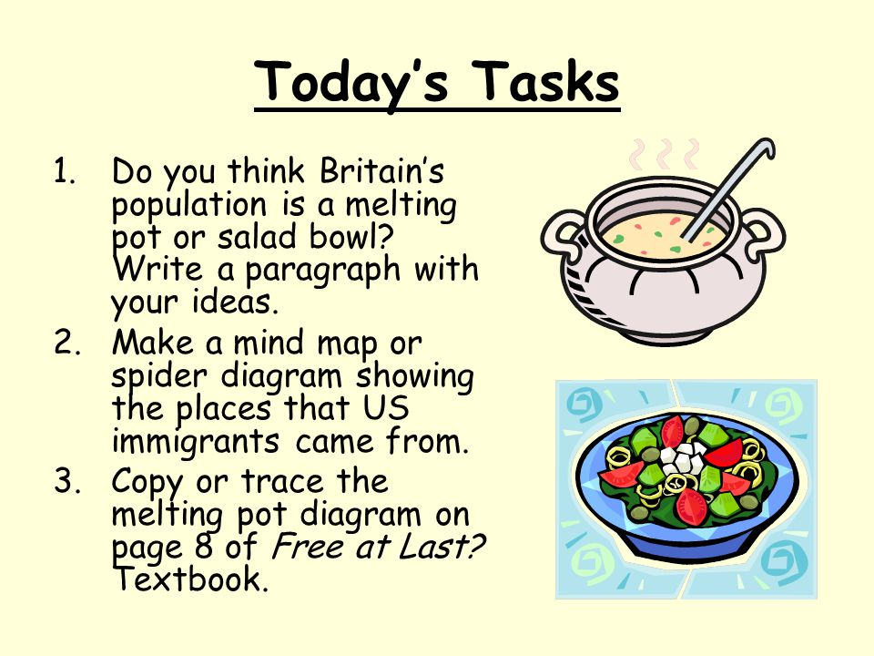 Today's Tasks Do you think Britain's population is a melting pot or salad bowl Write a paragraph with your ideas.