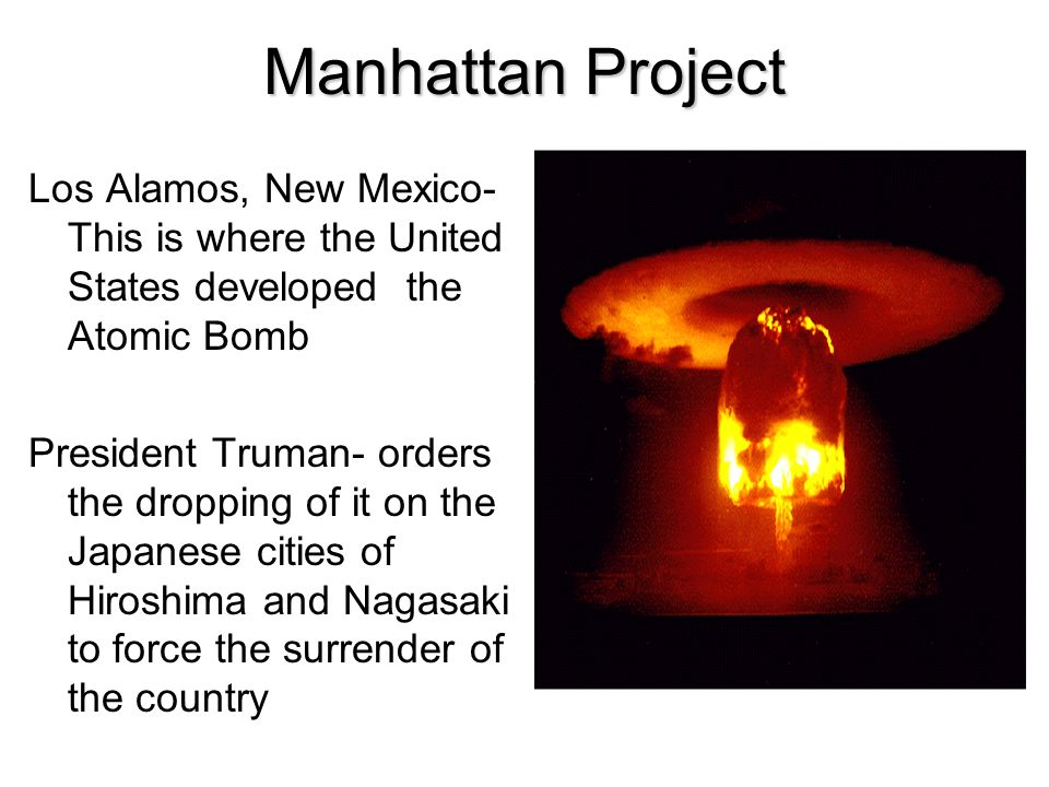 Manhattan Project Los Alamos, New Mexico- This is where the United States developed the Atomic Bomb.