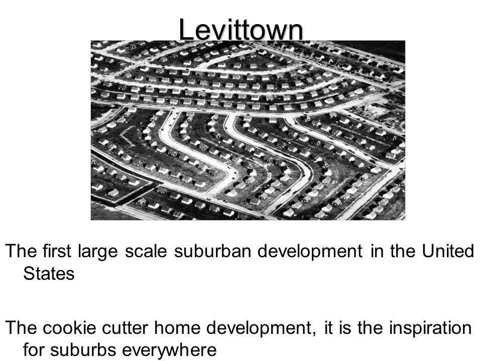 Levittown The first large scale suburban development in the United States.