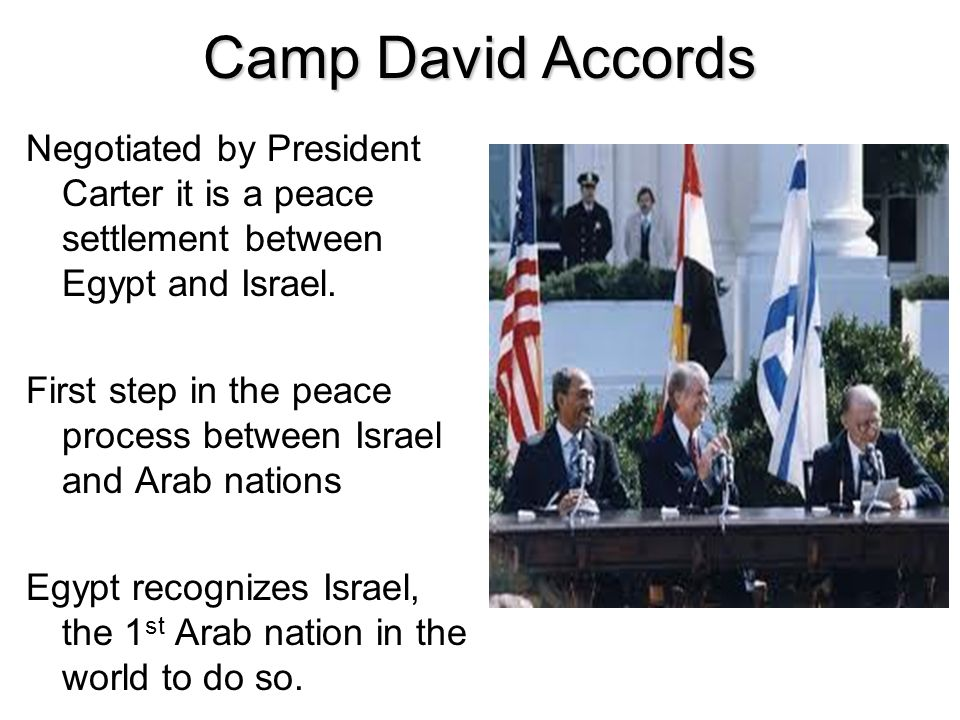 Camp David Accords Negotiated by President Carter it is a peace settlement between Egypt and Israel.