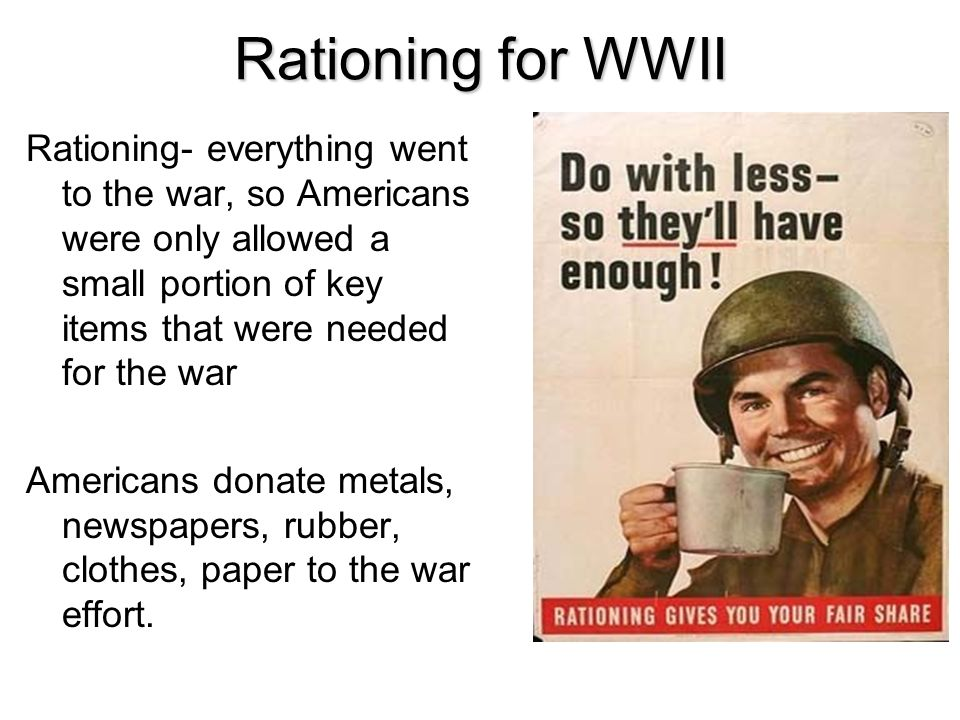 Rationing for WWII Rationing- everything went to the war, so Americans were only allowed a small portion of key items that were needed for the war.