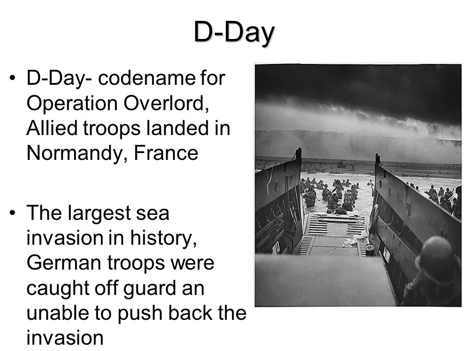 D-Day D-Day- codename for Operation Overlord, Allied troops landed in Normandy, France.
