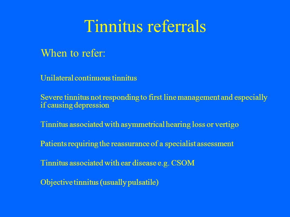 Tinnitus referrals When to refer: Unilateral continuous tinnitus