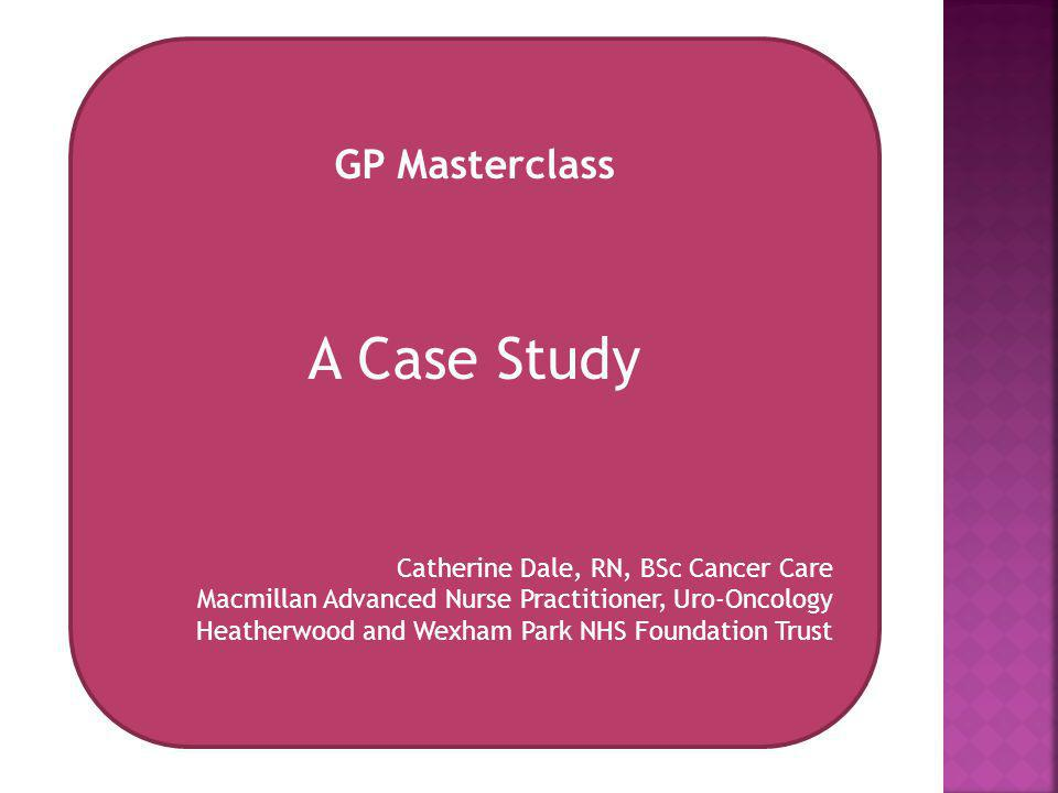 A Case Study GP Masterclass Catherine Dale, RN, BSc Cancer Care