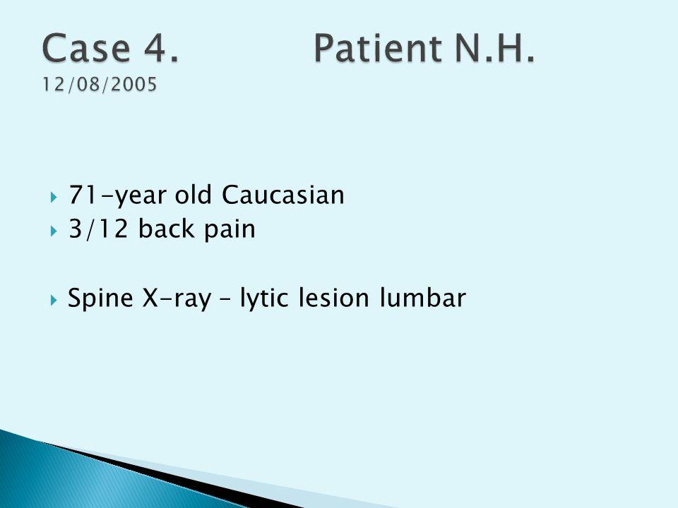 Case 4. Patient N.H. 12/08/2005 71-year old Caucasian 3/12 back pain