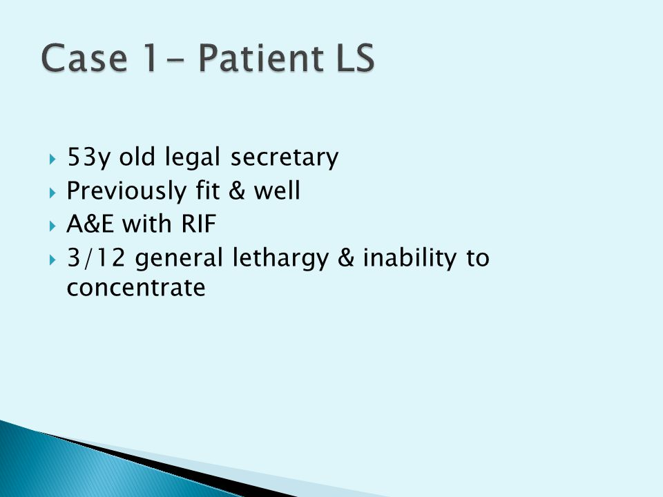 Case 1- Patient LS 53y old legal secretary Previously fit & well
