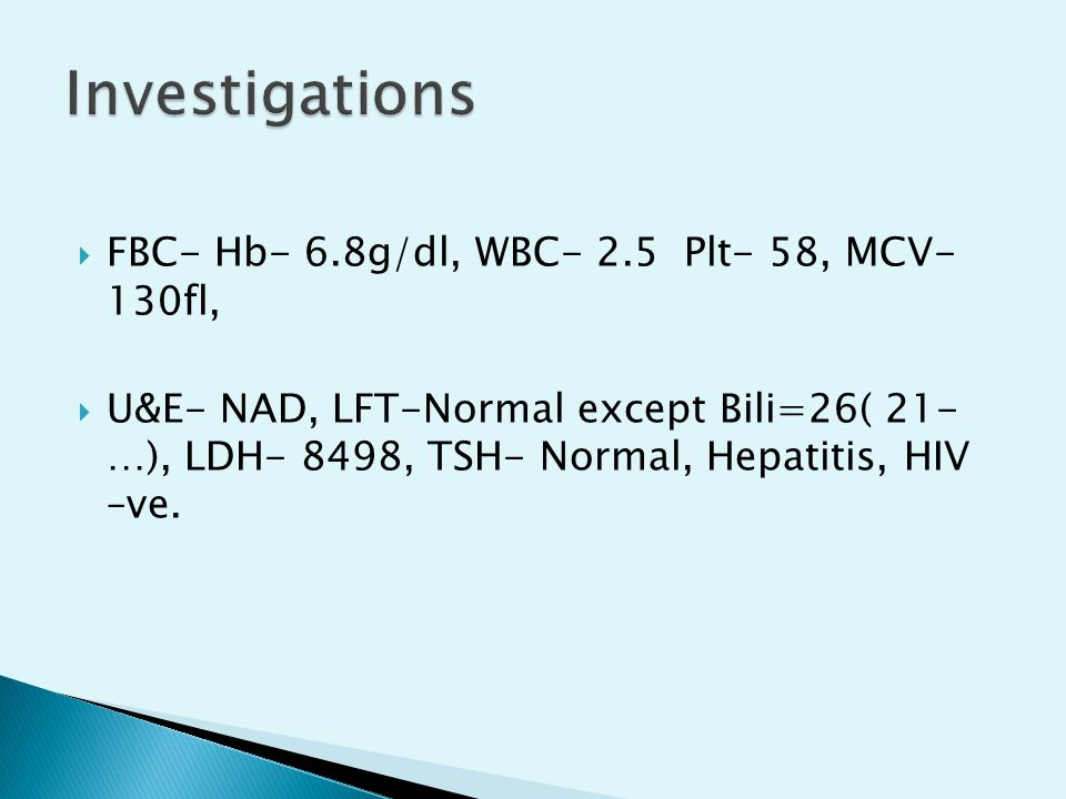 Investigations FBC- Hb- 6.8g/dl, WBC- 2.5 Plt- 58, MCV- 130fl,