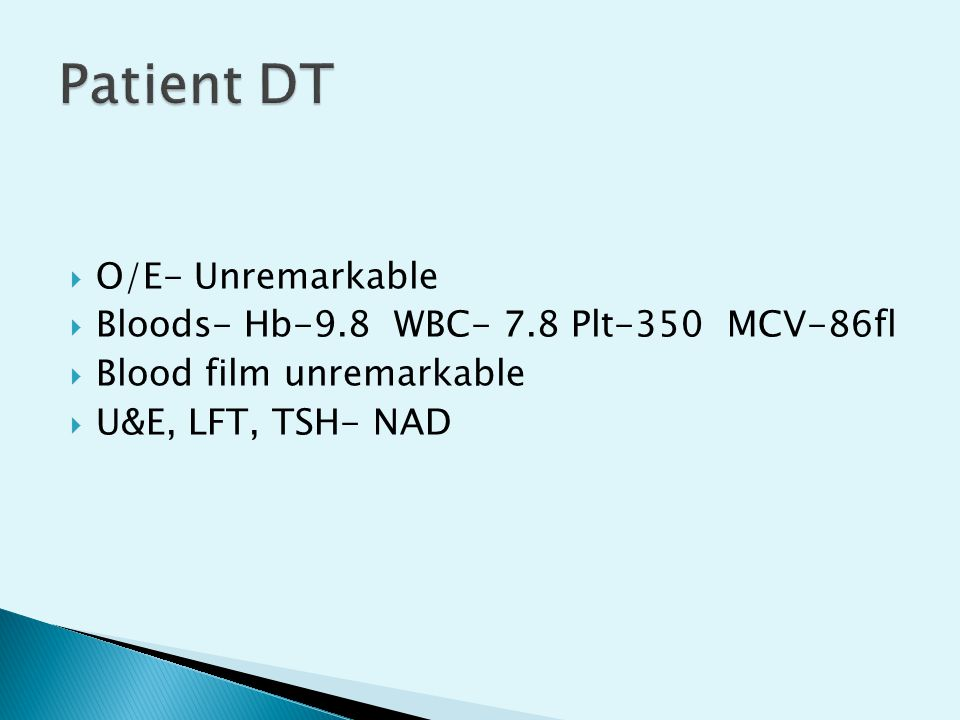 Patient DT O/E- Unremarkable Bloods- Hb-9.8 WBC- 7.8 Plt-350 MCV-86fl