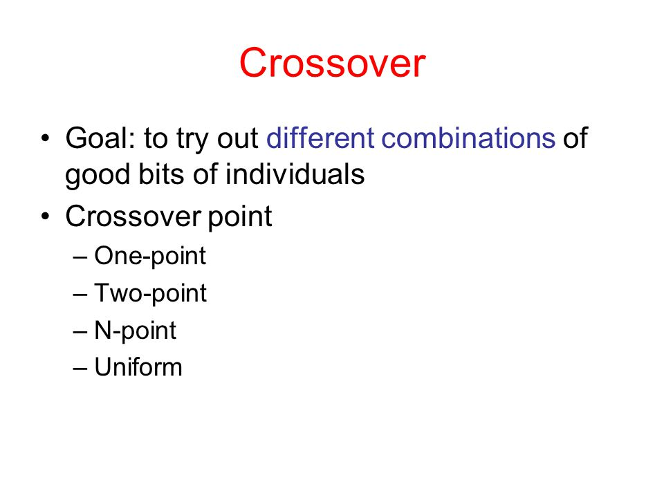 Crossover Goal: to try out different combinations of good bits of individuals. Crossover point. One-point.