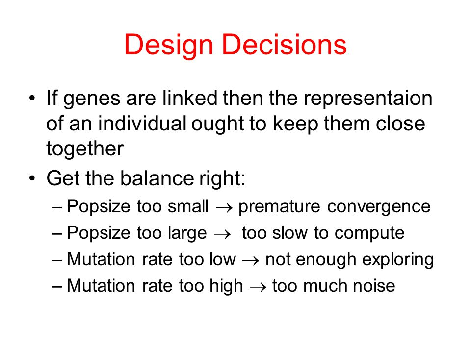 Design Decisions If genes are linked then the representaion of an individual ought to keep them close together.
