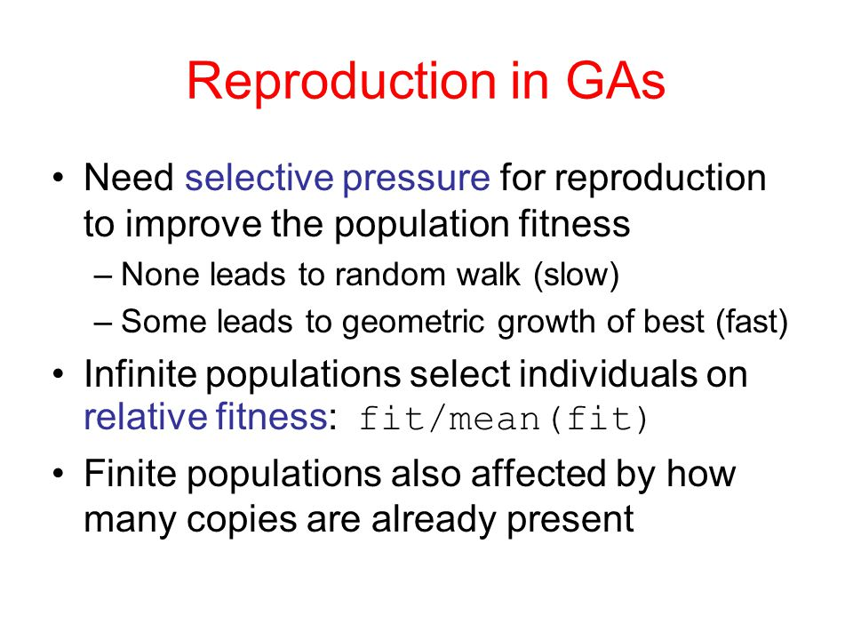 Reproduction in GAs Need selective pressure for reproduction to improve the population fitness. None leads to random walk (slow)