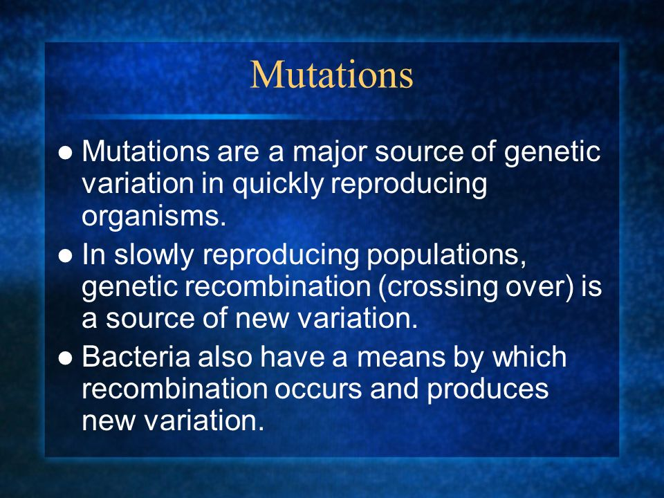 Mutations Mutations are a major source of genetic variation in quickly reproducing organisms.
