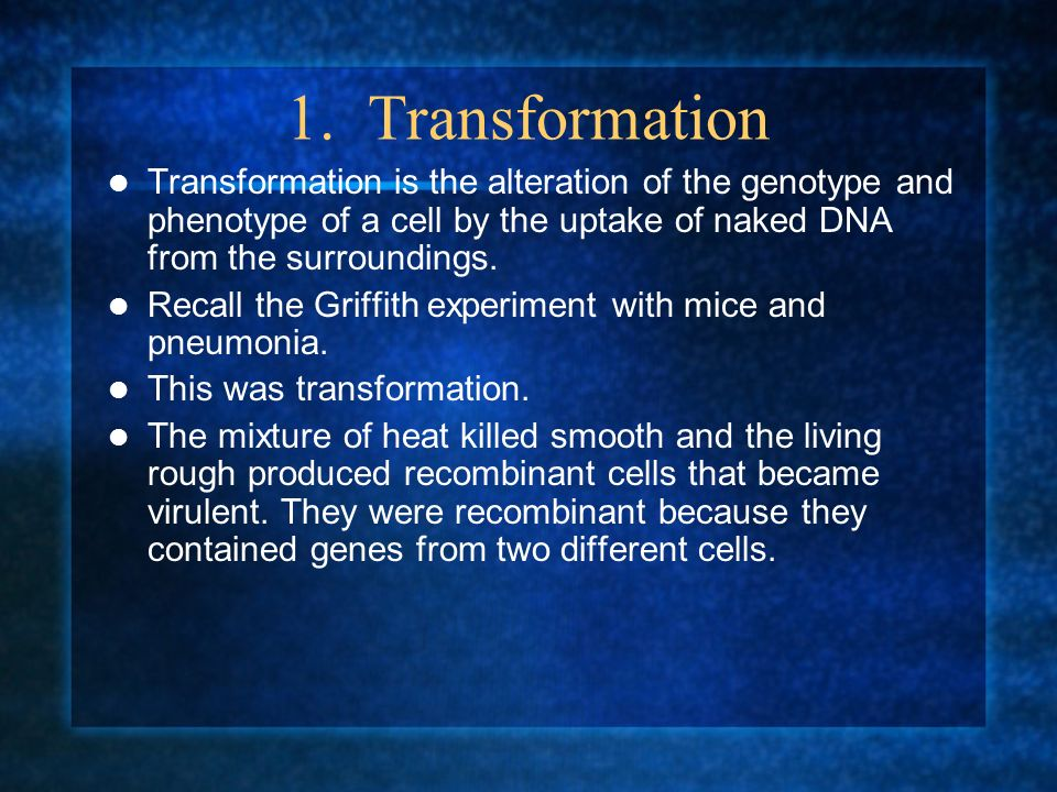 1. Transformation Transformation is the alteration of the genotype and phenotype of a cell by the uptake of naked DNA from the surroundings.