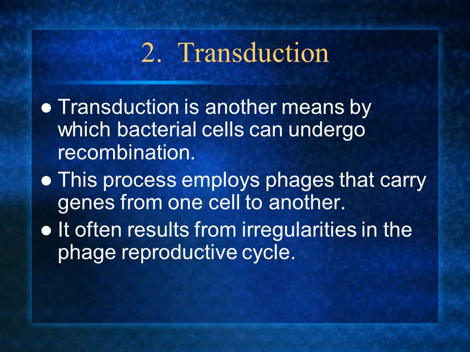 2. Transduction Transduction is another means by which bacterial cells can undergo recombination.