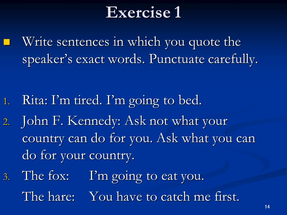 Exercise 1 Write sentences in which you quote the speaker's exact words. Punctuate carefully. Rita: I'm tired. I'm going to bed.
