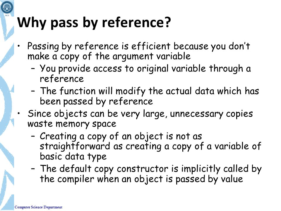 Why pass by reference Passing by reference is efficient because you don't make a copy of the argument variable.