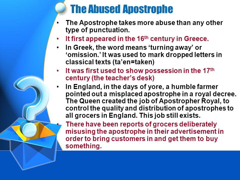 The Abused ApostropheThe Apostrophe takes more abuse than any other type of punctuation. It first appeared in the 16th century in Greece.