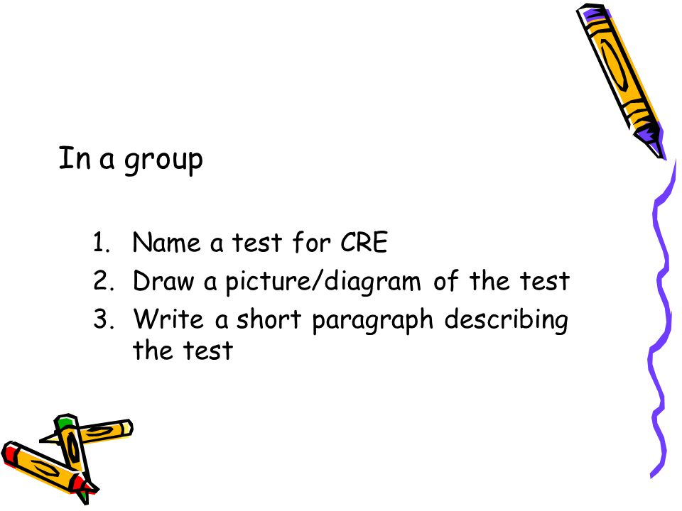 In a group Name a test for CRE Draw a picture/diagram of the test