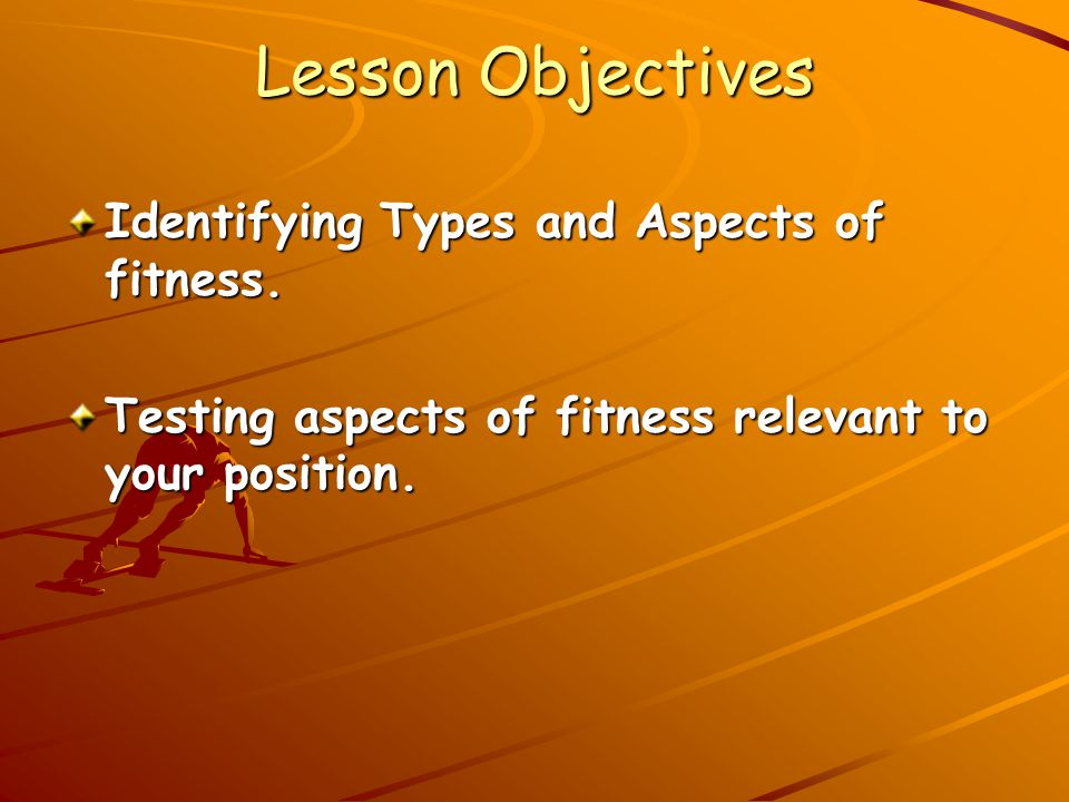 Lesson Objectives Identifying Types and Aspects of fitness.