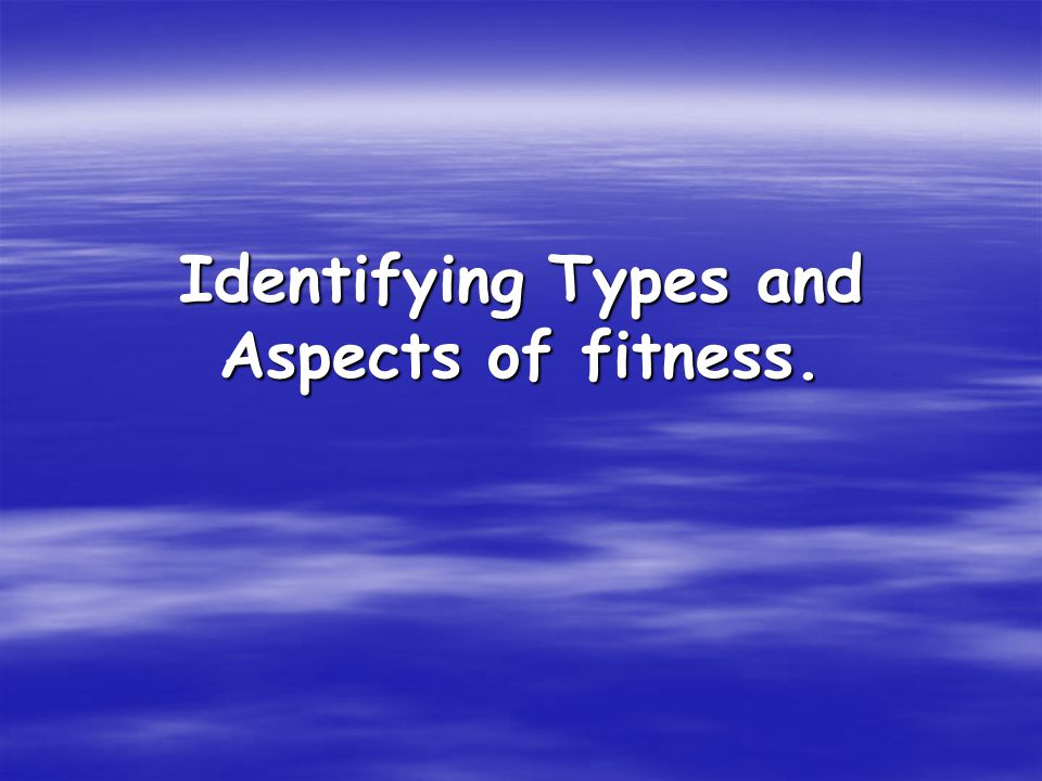 Identifying Types and Aspects of fitness.