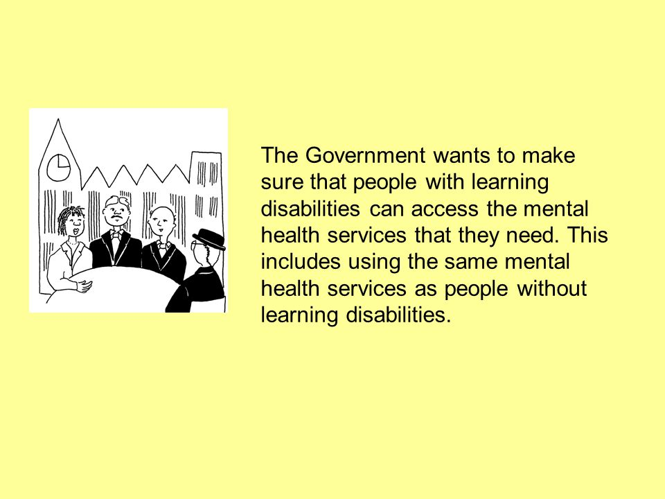 The Government wants to make sure that people with learning disabilities can access the mental health services that they need.
