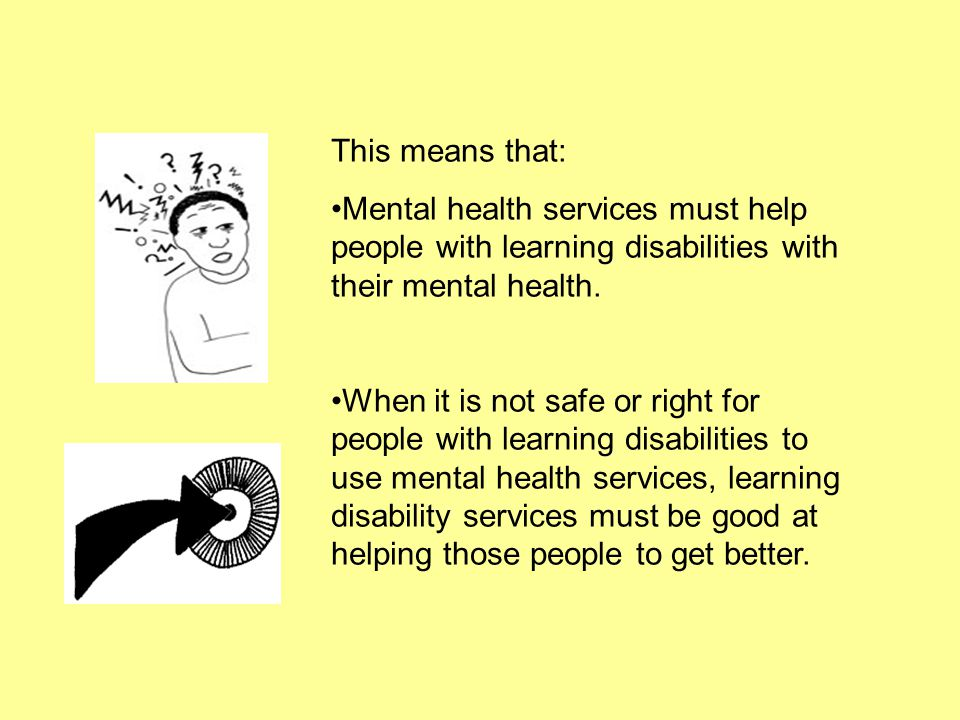 This means that: Mental health services must help people with learning disabilities with their mental health.