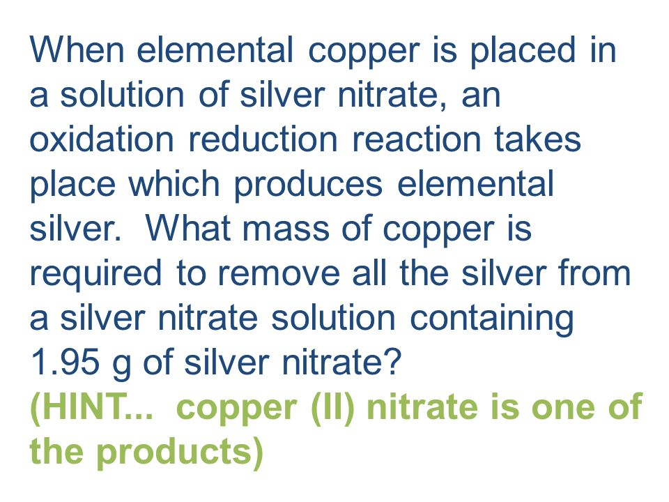 When elemental copper is placed in a solution of silver nitrate, an oxidation reduction reaction takes place which produces elemental silver. What mass of copper is required to remove all the silver from a silver nitrate solution containing 1.95 g of silver nitrate