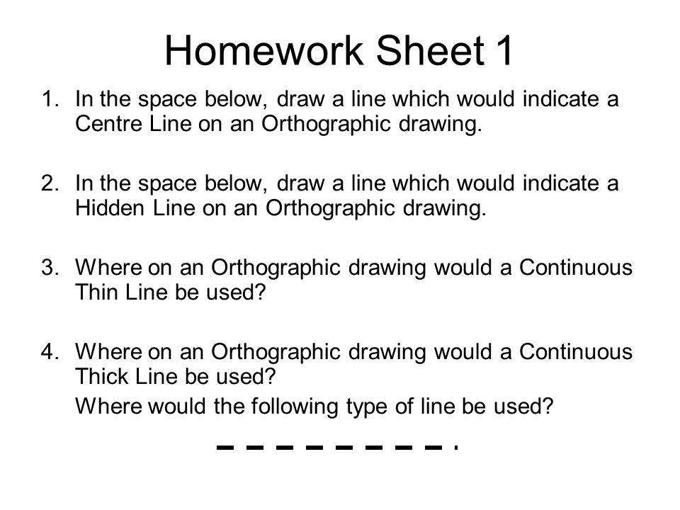 Homework Sheet 1 In the space below, draw a line which would indicate a Centre Line on an Orthographic drawing.