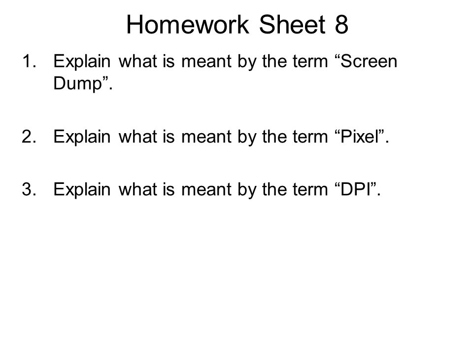 Homework Sheet 8 Explain what is meant by the term Screen Dump .