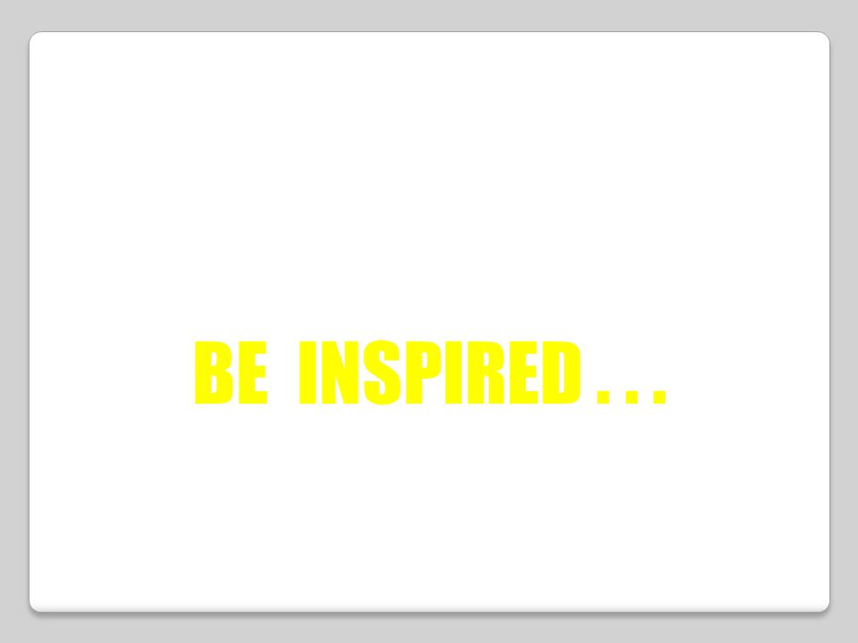 BE INSPIRED . . .