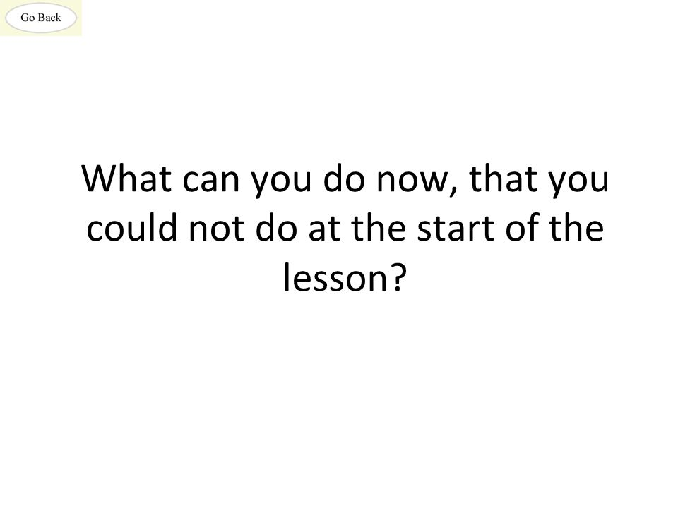 What can you do now, that you could not do at the start of the lesson