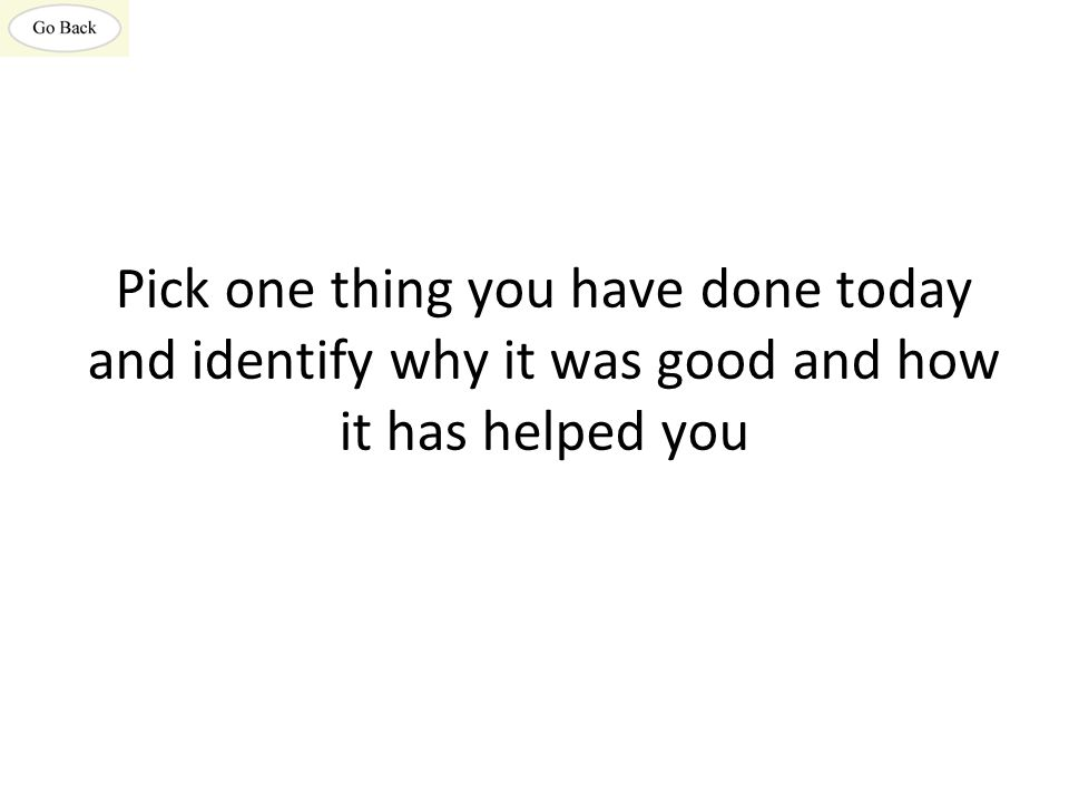 Pick one thing you have done today and identify why it was good and how it has helped you