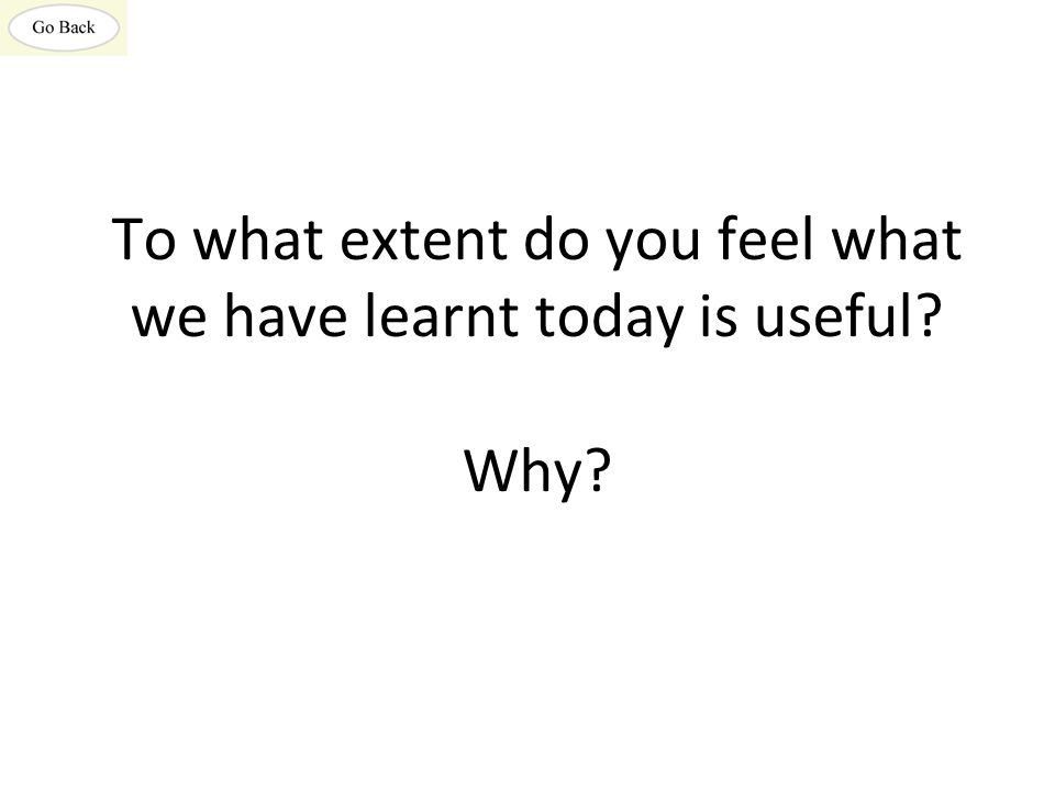 To what extent do you feel what we have learnt today is useful Why