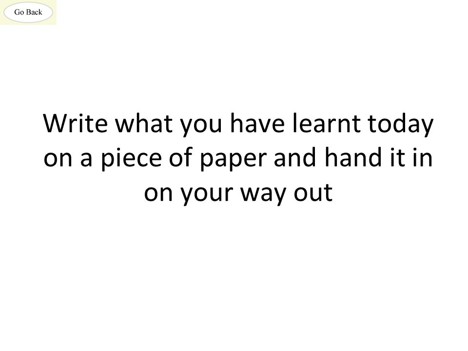 Write what you have learnt today on a piece of paper and hand it in on your way out
