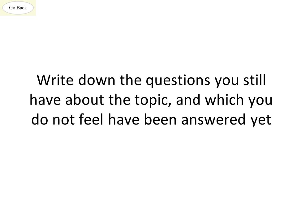 Write down the questions you still have about the topic, and which you do not feel have been answered yet